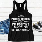 I have a positive attitude today I'm positive that you can go f-ck yourself t-shirt