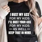 I bust my -ss for my kids I'll bust your ss for my kids as well keep that in mind t-shirt