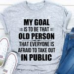 My goal is to be that old person that everyone is afraid to take out in public t-shirt
