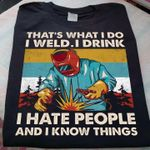 That's what I do I weld I drink I hate people and I know things welder job t-shirt