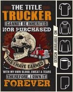 The title trucker cannot be inherited nor purchased this I have earned with my own blood sweat & tears therefore I own it forever t-shirt