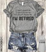 I don't want to I don't have to you can't make me I' retired t-shirt