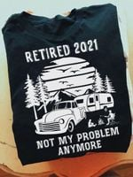 Retired 2021 not my problem anymore camping lovers shirt