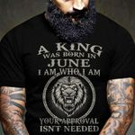 A king was born in june i am who i am your approval isn't needed shirt