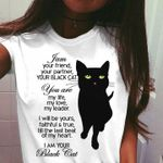 I am your friend your partner your black cat you are my life my love my leader I will be yours faithful & true till the last beat of my heart I am your black cat t-shirt