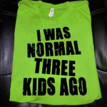 I was normal threee kids ago t-shirt