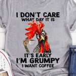 I don't care what day it is It's early I'm grumpy I want coffee chicken t-shirt