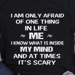 I am only afraid of one thing in my life me I know what is inside my mind and at times It's scary t-shirt