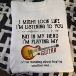 I might look like I'm listening to you but in my head I'm playing my guitar or I'm thinking about buying another one tshirt