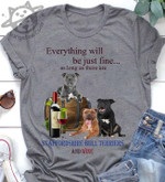 Everything will be just fine as long as there are staffordshire bull terriers and wine shirt