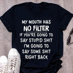 My mouth has no filter If you're going to say stupid sh-t I'm going to say some sh-t right back t-shirt