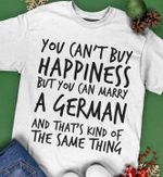 You can't buy happiness but you can marry a german and that's kind of the same thing shirt