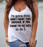 I'm gonna dress how I want this summer if you think I'm fat well so do I t-shirt