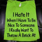 I hate it when i have to be nice to someone really want ot throw a brick at t shirt