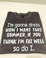 I'm gonna dress how i want this summer of you think i'm fat well so do it t shirt