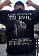 I Carry Not Because I Am Evil But Because I Have Lived Long Enough To See The Evil In This World T Shirt Best Gift For Friend Tshirt
