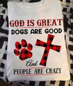 God Is Great Dogs Are Good And People Are Crazy T Shirt Gift For Dog And God Lovers Tshirt