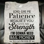 Lord Give Me Patience Because If You Give Me Strength I Am Gonna Need Bail Money To Go With It T Shirt Best Gift For Friend Tshirt
