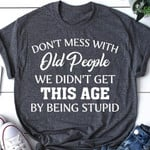 Do Not Mess With Old People We Did Not Get This Age By Being Stupid T Shirt Best Gift For Friends Tshirt