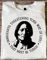 Native People Immigrants Threatening Your Way Of Life That Must Be Tough T Shirt Gift For Native People Tshirt