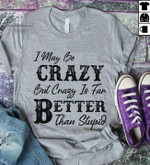 I may be crazy but crazy is far better than stupid funny Tshirt gift for girl Tshirt