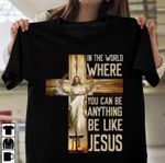 In the world where you can be anything be like jesus in cross Tshirt gift for jesus prayers Tshirt