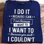 I do it because I can I want to because you said I couldn't funny Tshirt gift for him Tshirt