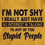 I'm not shy I really just have no interest in talking to any of you stupid people funny novvalty Tshirt gift for him Tshirt