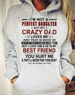 I'm not a perfect daughter but my crazy dad loves me best friend you hurt me funny hoodie gift for girl Tshirt