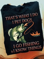 That s what i do i pet dogs i go fishing & i know things t shirt gift for dog and fishing lovers Tshirt