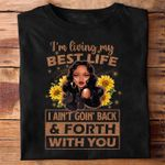 Black girl i m living my best life i ain t goin back & forth with you t shirt gift for women Tshirt