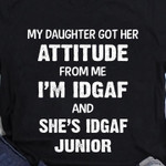 My daughter for her attitude from me I'm IDGAF an she's IDGAF Junior t-shirt gift for Daughters Tshirt
