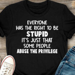 Everyone has the right to be stupid it is just that some people abuse the privilege t shirt best gift for him for her Tshirt