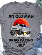 Never underestimate an old man who loves Drag Racing and was born in July t-shirt gift for Drag Racing lovers grandpas birthday in July Tshirt