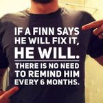 If a Finn says he will fix it he will there is no need to remind him every 6 months t-shirt gift for Finland Tshirt