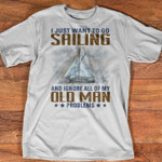 I just want to do sailing and ignore all of my old man problems t-shirt gift for Sailing lovers Tshirt