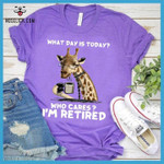 What day is today who cares I am retired Giraffe t-shirt gift for Giraffe lovers Tshirt