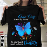One day I would love to say that i used to have Diabetes butterlies t-shirt gift for Diabetes fighters Tshirt