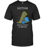 Knitting because murder is wrong The dinosaur is knitting a sweater t shirt best gift for knitting lovers Tshirt