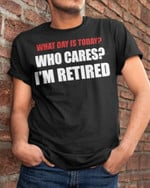 what day is today who cares i am retired funny words t shirt best gift for him for her Tshirt