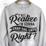 y all realize i am gonna snap one day right funny words sweater best gift for him for her Tshirt