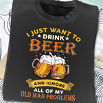 I just want to drink beer and ignore all of my old man problems t-shirt gift for drinking beers lovers Tshirt