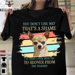 You don't like me that's a shame I'll need a few minutes to recover from the tragedy Chihuahua t-shirt gift for Chihuahua lovers Tshirt