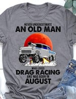 Never underestimate an old man who loves drag racing and was born in August t-shirt gift for Drag racing lovers birthday in August Tshirt