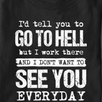 I'd tell you go to hell but i work there and I don't want to see you everyday t-shirt gift for yourself Tshirt