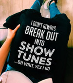 I don t always break out into show tunes oh wait yes i do funny t shirt gift for women Tshirt