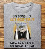 i am going to let god fix it Because if i fix it i am going to jail t shirt best gift for cat lovers Tshirt