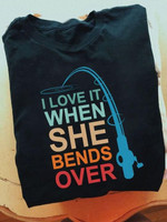 I love it when she bends over fishing t-shirt gift for go fishing lovers fishermans Tshirt