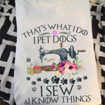 that is what i do i pet dogs i sew i know things sewing machine t shirt best gift for sewing lovers Tshirt