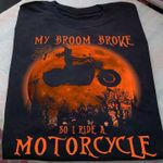 Witch my broom broke so i ride a motorcycle funny t shirt gift for witch love motorcycle Tshirt